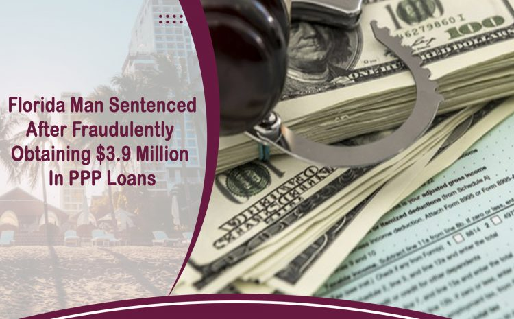 Florida Man Sentenced After Fraudulently Obtaining $3.9 Million In PPP Loans